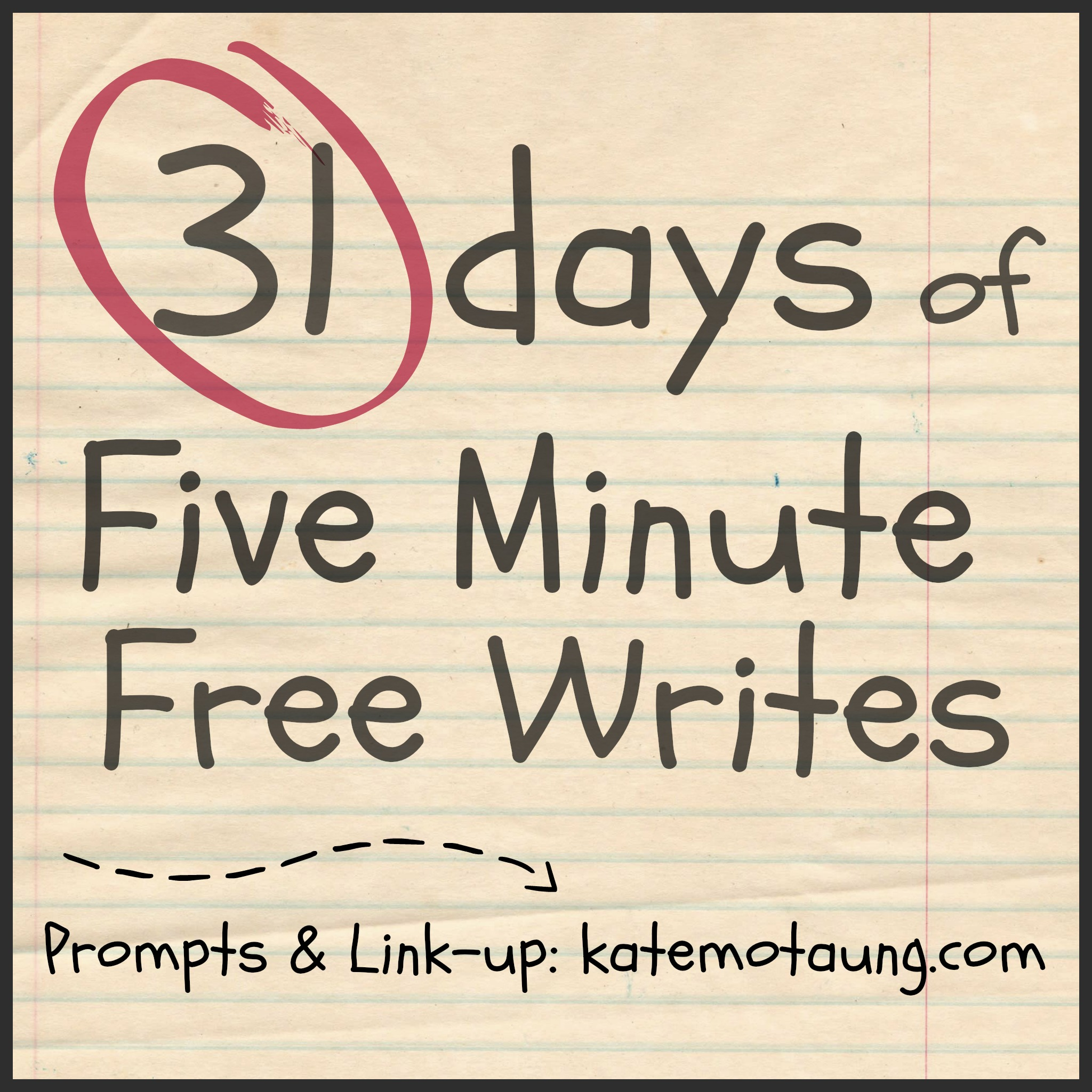 http://katemotaung.com/31-days-2/31-days-of-five-minute-free-writes-link-up-here/