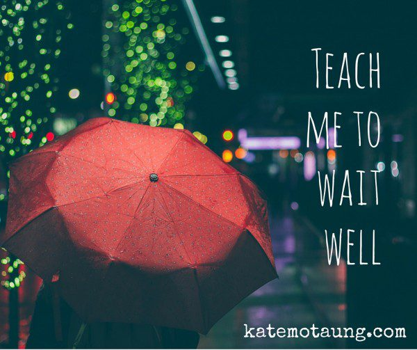 Teach me to wait well